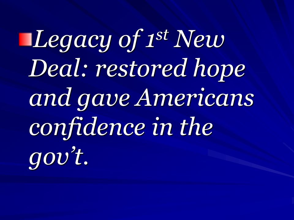 Legacy of 1 st New Deal: restored hope and gave Americans confidence in the govt.