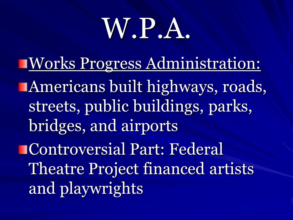 W.P.A. Works Progress Administration: Americans built highways, roads, streets, public buildings, parks, bridges, and airports Controversial Part: Fed