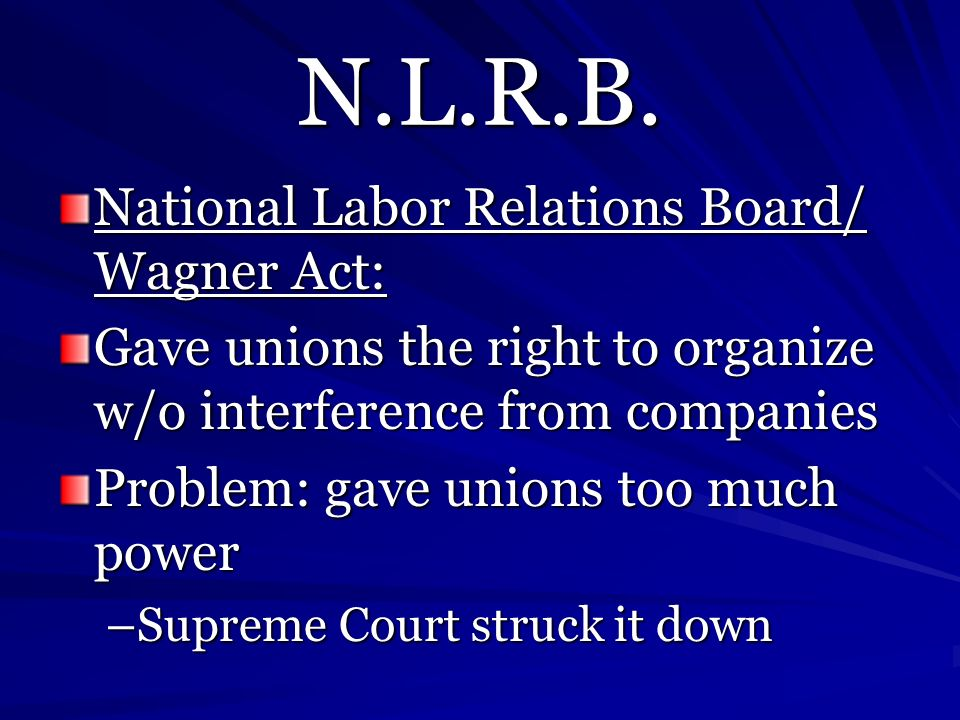 N.L.R.B. National Labor Relations Board/ Wagner Act: Gave unions the right to organize w/o interference from companies Problem: gave unions too much p