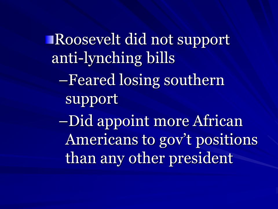 Roosevelt did not support anti-lynching bills –Feared losing southern support –Did appoint more African Americans to govt positions than any other pre