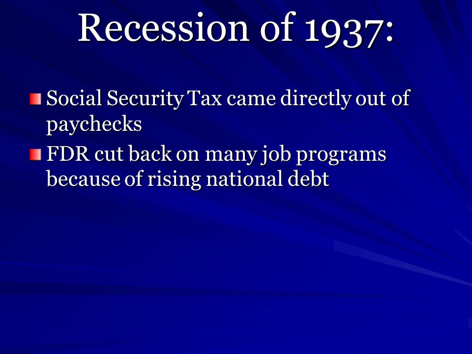 Recession of 1937: Social Security Tax came directly out of paychecks FDR cut back on many job programs because of rising national debt