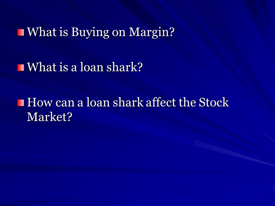 What is Buying on Margin? What is a loan shark? How can a loan shark affect the Stock Market?
