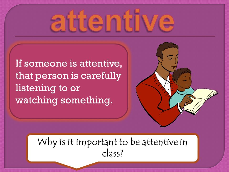 If someone is attentive, that person is carefully listening to or watching something. Why is it important to be attentive in class?