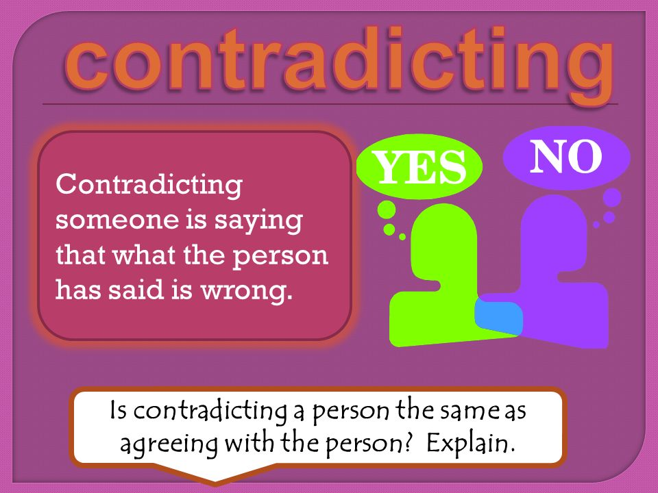 Contradicting someone is saying that what the person has said is wrong. Is contradicting a person the same as agreeing with the person? Explain.