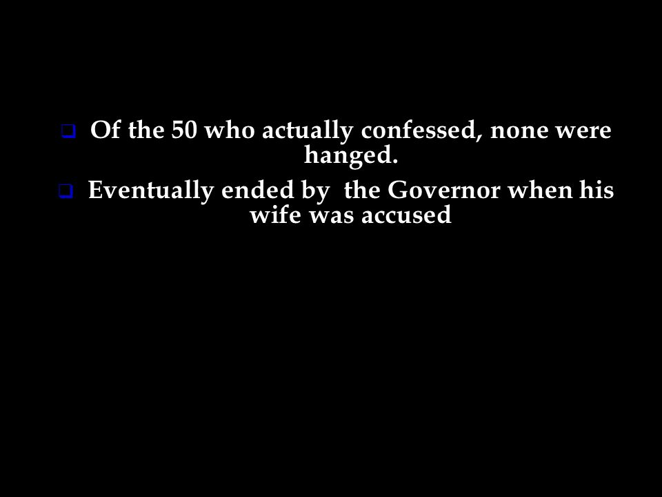 Of the 50 who actually confessed, none were hanged. Eventually ended by the Governor when his wife was accused