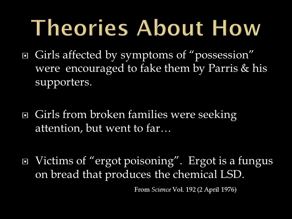 Girls affected by symptoms of possession were encouraged to fake them by Parris & his supporters. Girls from broken families were seeking attention, b
