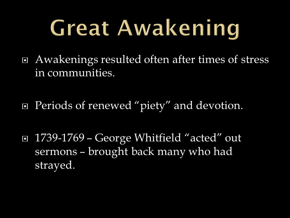 Awakenings resulted often after times of stress in communities. Periods of renewed piety and devotion. 1739-1769 – George Whitfield acted out sermons