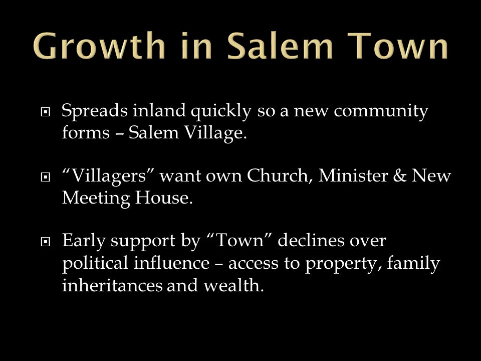 Spreads inland quickly so a new community forms – Salem Village. Villagers want own Church, Minister & New Meeting House. Early support by Town declin