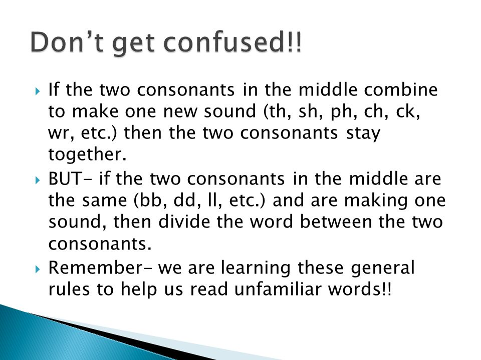 If the two consonants in the middle combine to make one new sound (th, sh, ph, ch, ck, wr, etc.) then the two consonants stay together. BUT- if the tw