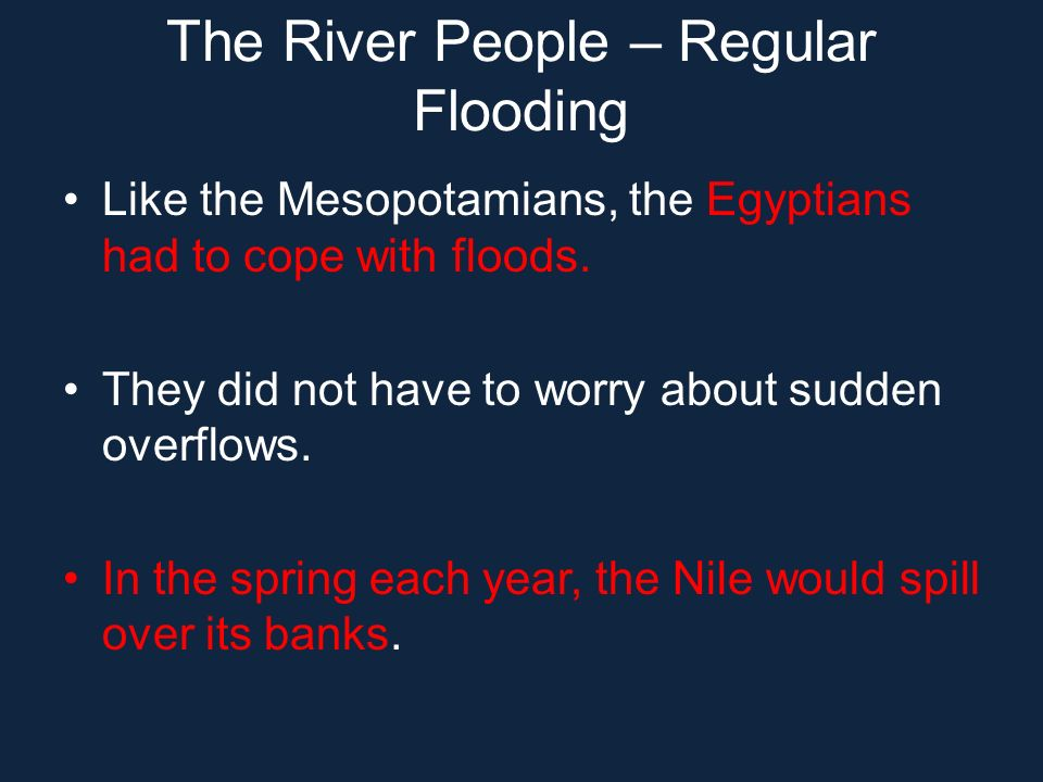 The River People – Regular Flooding Like the Mesopotamians, the Egyptians had to cope with floods. They did not have to worry about sudden overflows.
