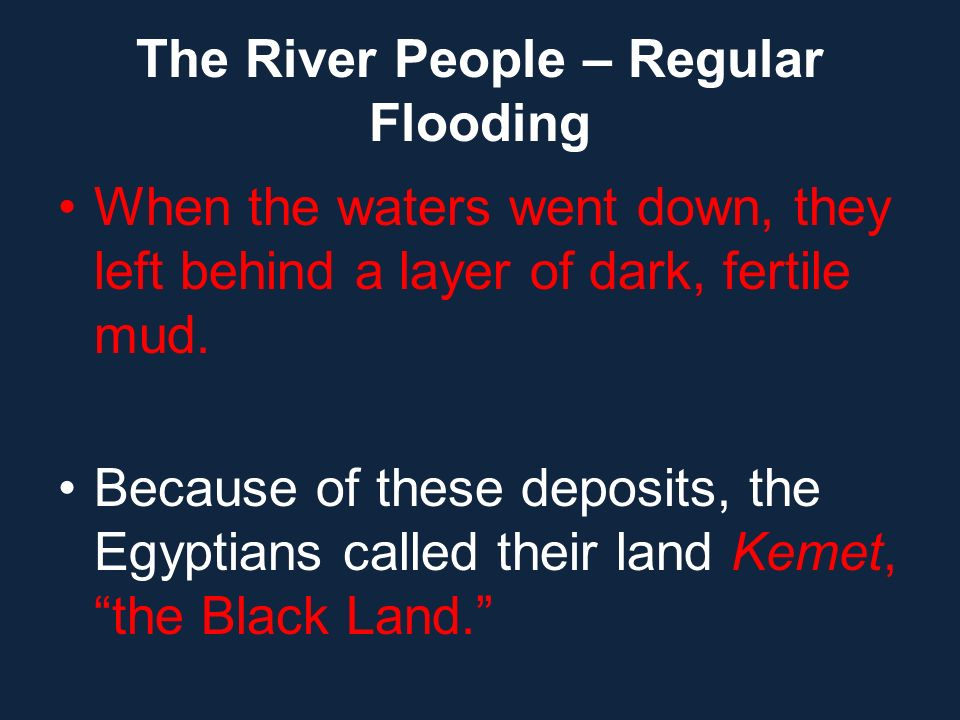 The River People – Regular Flooding When the waters went down, they left behind a layer of dark, fertile mud. Because of these deposits, the Egyptians