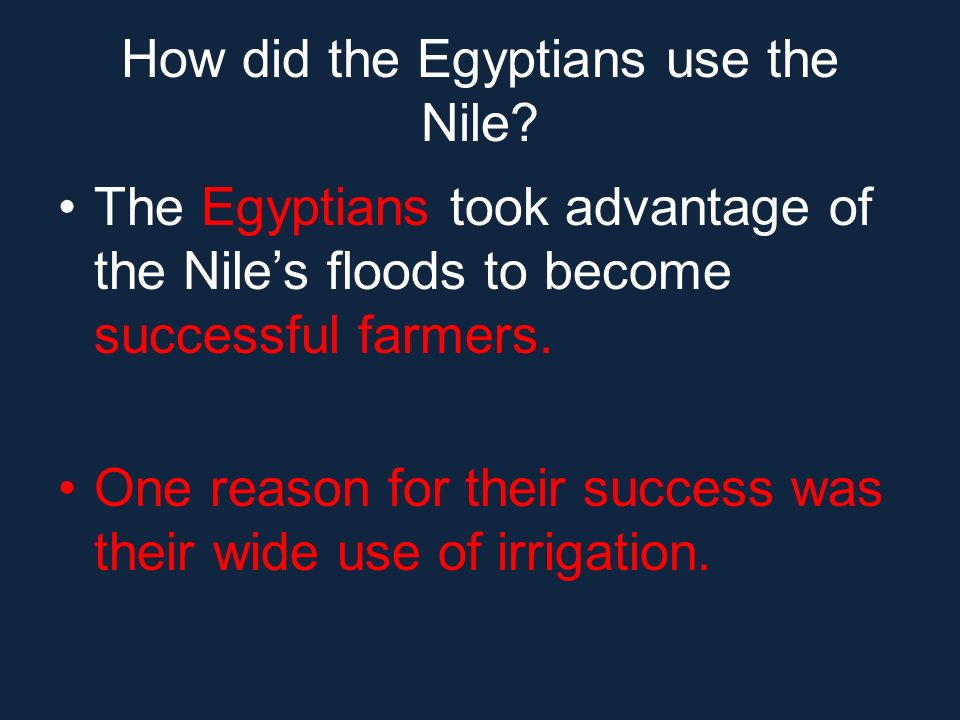 How did the Egyptians use the Nile? The Egyptians took advantage of the Niles floods to become successful farmers. One reason for their success was th