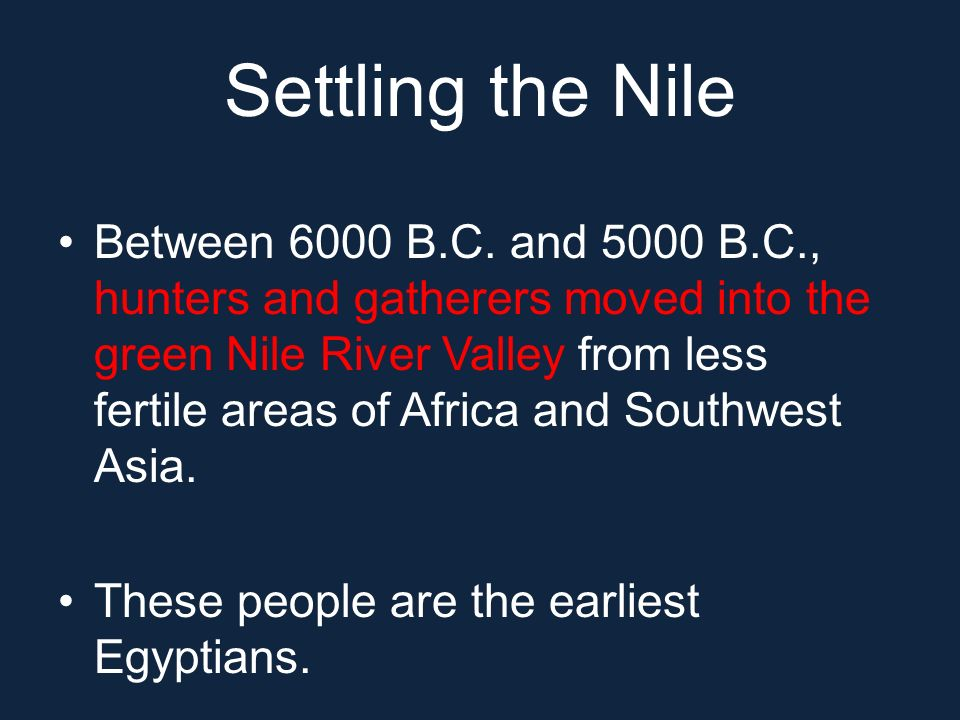Settling the Nile Between 6000 B.C. and 5000 B.C., hunters and gatherers moved into the green Nile River Valley from less fertile areas of Africa and