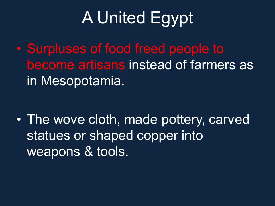 A United Egypt Surpluses of food freed people to become artisans instead of farmers as in Mesopotamia. The wove cloth, made pottery, carved statues or