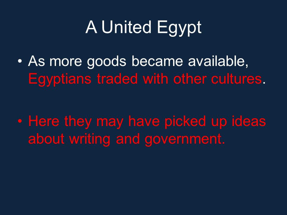 A United Egypt As more goods became available, Egyptians traded with other cultures. Here they may have picked up ideas about writing and government.