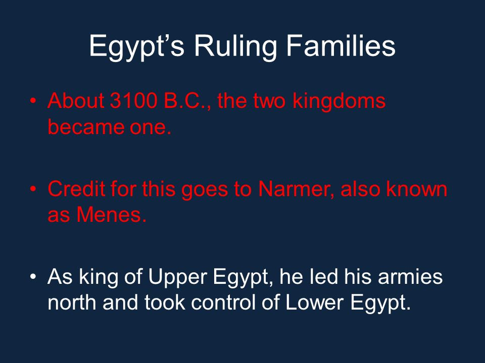 Egypts Ruling Families About 3100 B.C., the two kingdoms became one. Credit for this goes to Narmer, also known as Menes. As king of Upper Egypt, he l