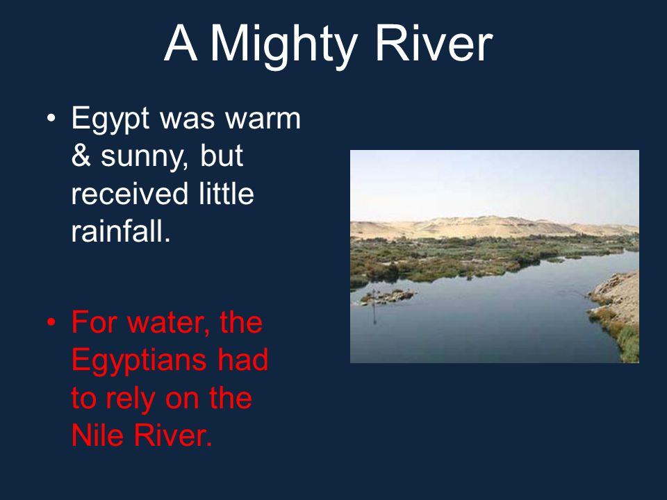 A Mighty River Egypt was warm & sunny, but received little rainfall. For water, the Egyptians had to rely on the Nile River.