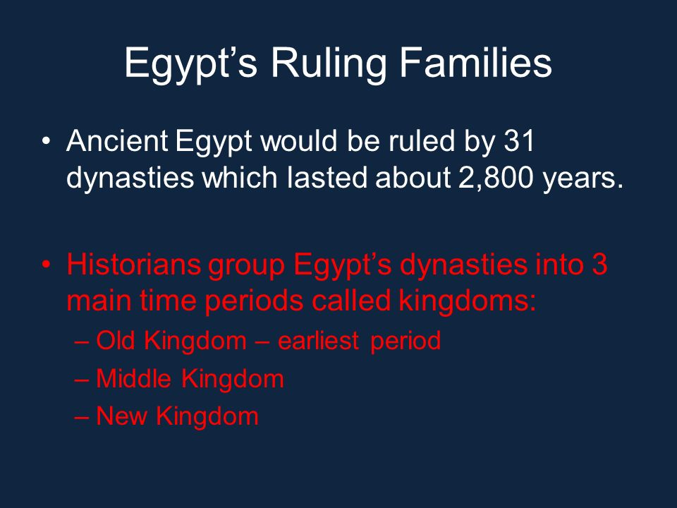 Egypts Ruling Families Ancient Egypt would be ruled by 31 dynasties which lasted about 2,800 years. Historians group Egypts dynasties into 3 main time