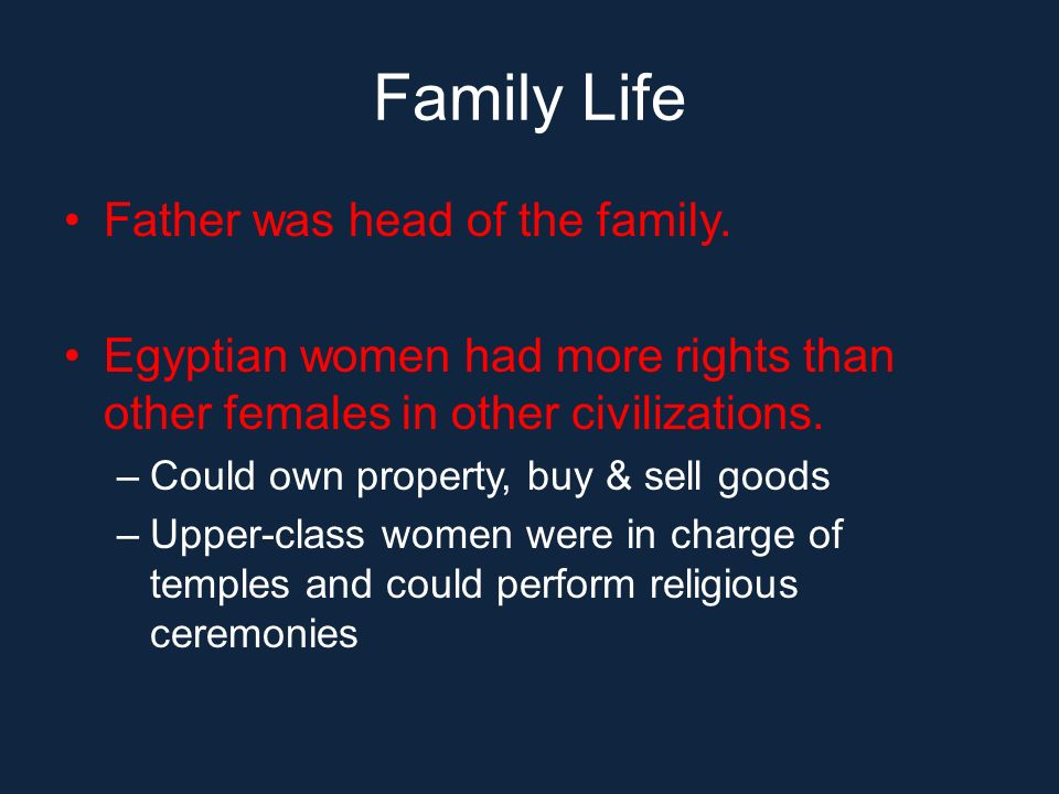 Family Life Father was head of the family. Egyptian women had more rights than other females in other civilizations. –Could own property, buy & sell g