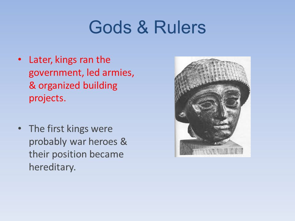 Gods & Rulers Later, kings ran the government, led armies, & organized building projects. The first kings were probably war heroes & their position be