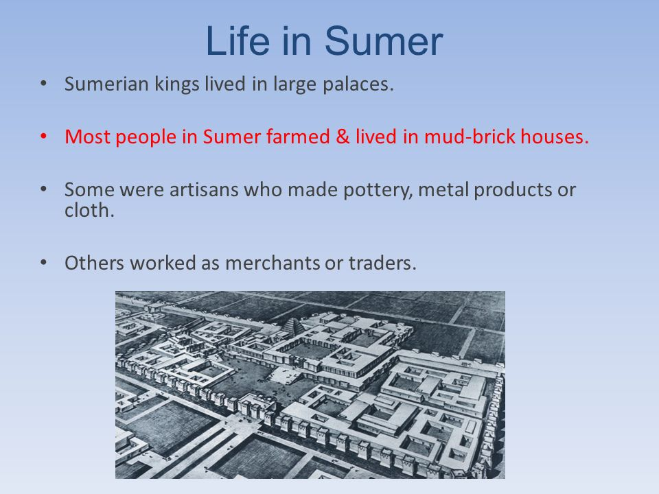 Life in Sumer Sumerian kings lived in large palaces. Most people in Sumer farmed & lived in mud-brick houses. Some were artisans who made pottery, met