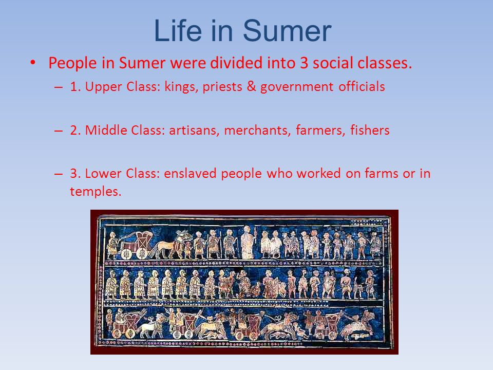 Life in Sumer People in Sumer were divided into 3 social classes. – 1. Upper Class: kings, priests & government officials – 2. Middle Class: artisans,