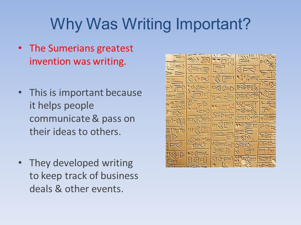 Why Was Writing Important? The Sumerians greatest invention was writing. This is important because it helps people communicate & pass on their ideas t