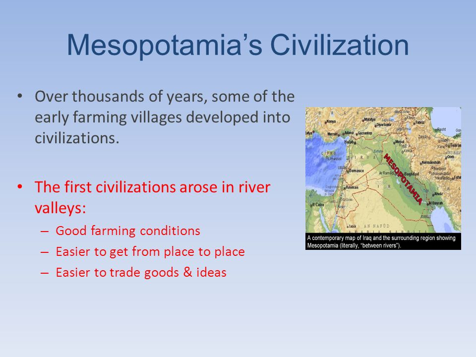 Mesopotamias Civilization Over thousands of years, some of the early farming villages developed into civilizations. The first civilizations arose in r