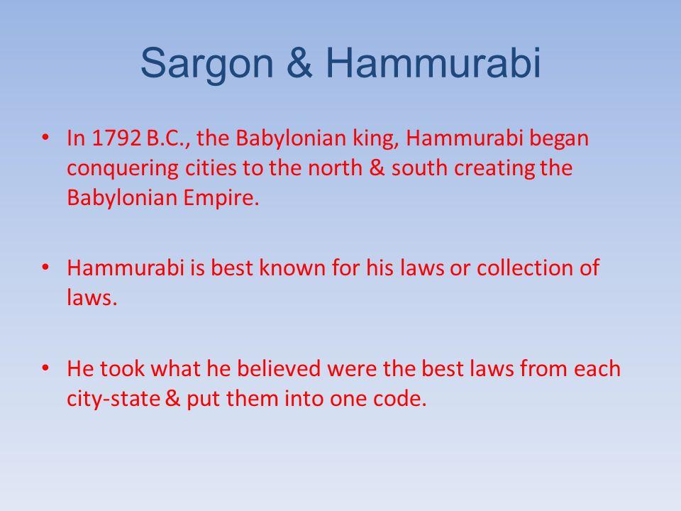Sargon & Hammurabi In 1792 B.C., the Babylonian king, Hammurabi began conquering cities to the north & south creating the Babylonian Empire.