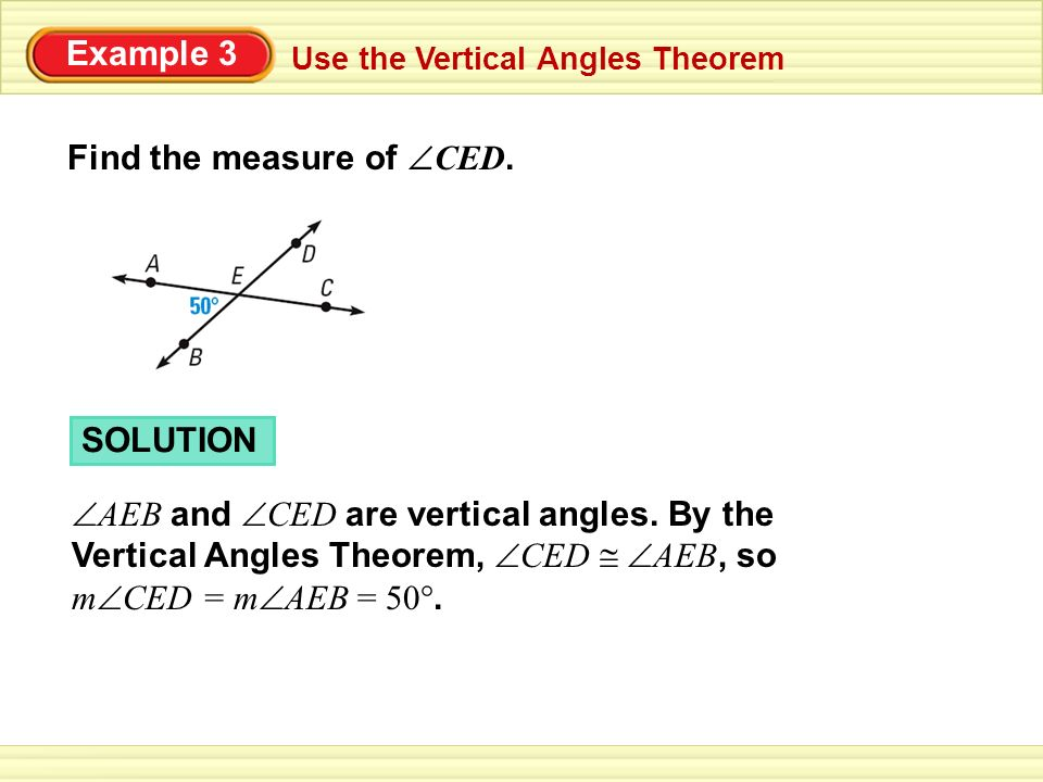 Example 3 Use the Vertical Angles Theorem SOLUTION AEB and CED are vertical angles. By the Vertical Angles Theorem, CED AEB, so m CED = m AEB = 50°. F