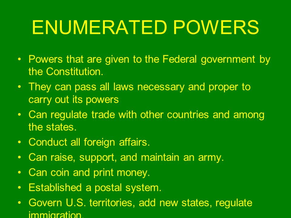ENUMERATED POWERS Powers that are given to the Federal government by the Constitution. They can pass all laws necessary and proper to carry out its po