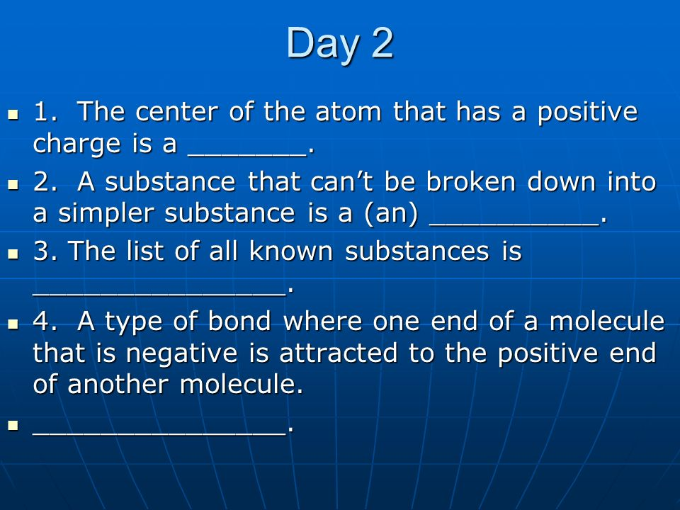 Day 2 1. The center of the atom that has a positive charge is a _______. 1. The center of the atom that has a positive charge is a _______. 2. A subst