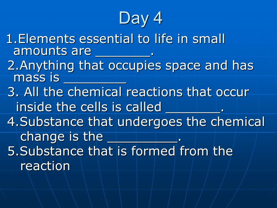 Day 4 1.Elements essential to life in small amounts are _______. 1.Elements essential to life in small amounts are _______. 2.Anything that occupies s