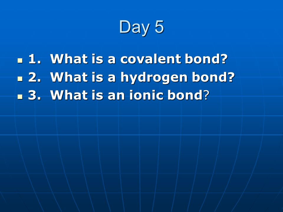 Day 5 1. What is a covalent bond? 1. What is a covalent bond? 2. What is a hydrogen bond? 2. What is a hydrogen bond? 3. What is an ionic bond? 3. Wha