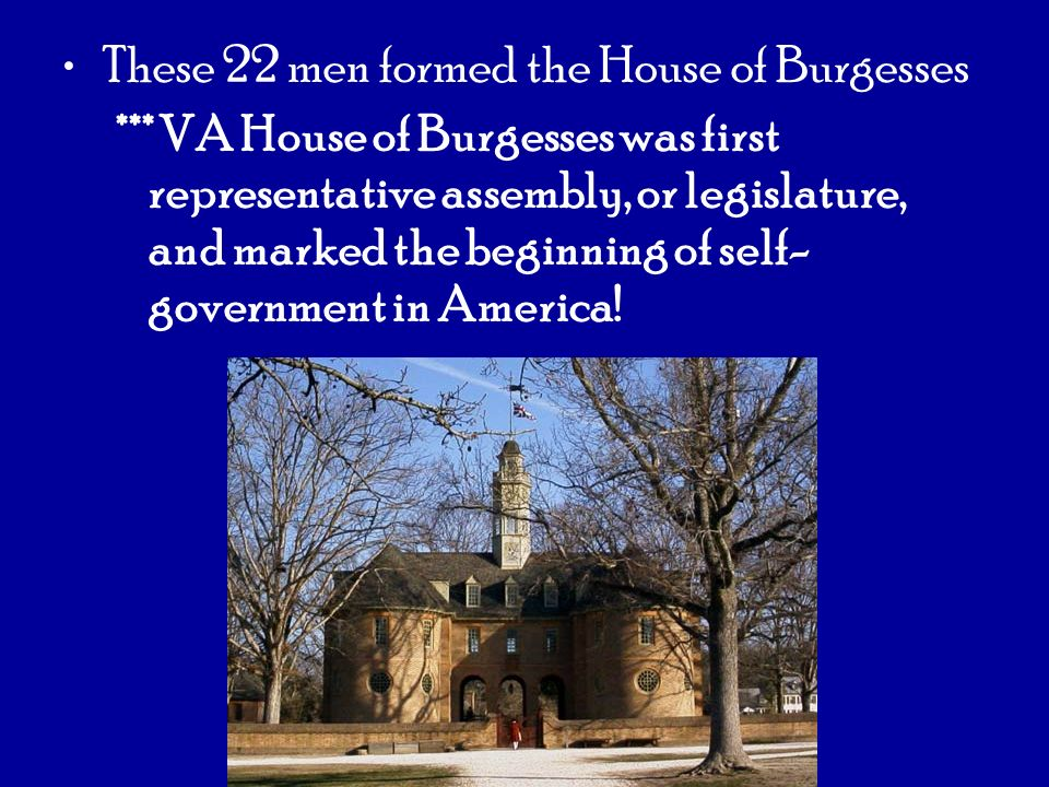 These 22 men formed the House of Burgesses *** VA House of Burgesses was first representative assembly, or legislature, and marked the beginning of se