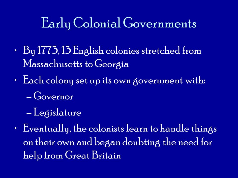 Early Colonial Governments By 1773, 13 English colonies stretched from Massachusetts to Georgia Each colony set up its own government with: –Governor