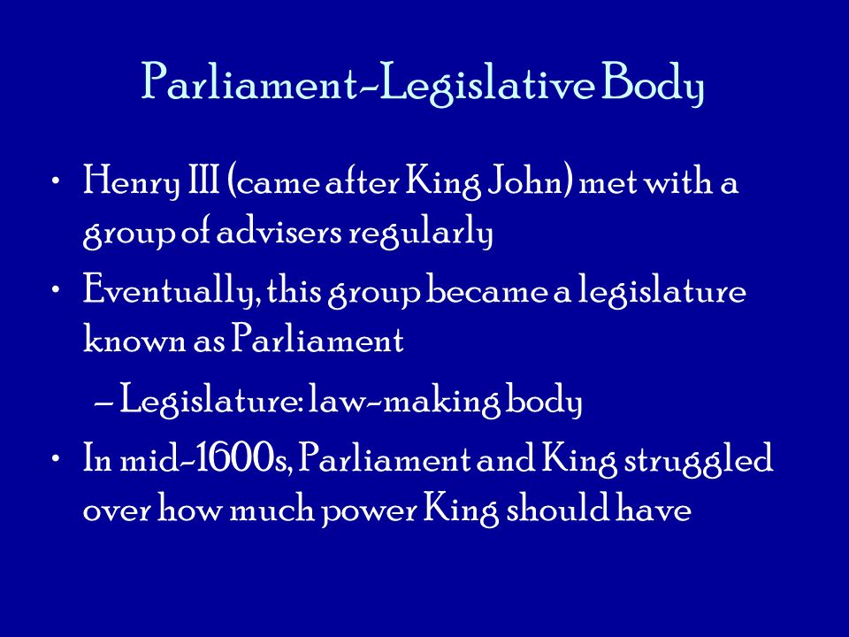 Parliament-Legislative Body Henry III (came after King John) met with a group of advisers regularly Eventually, this group became a legislature known