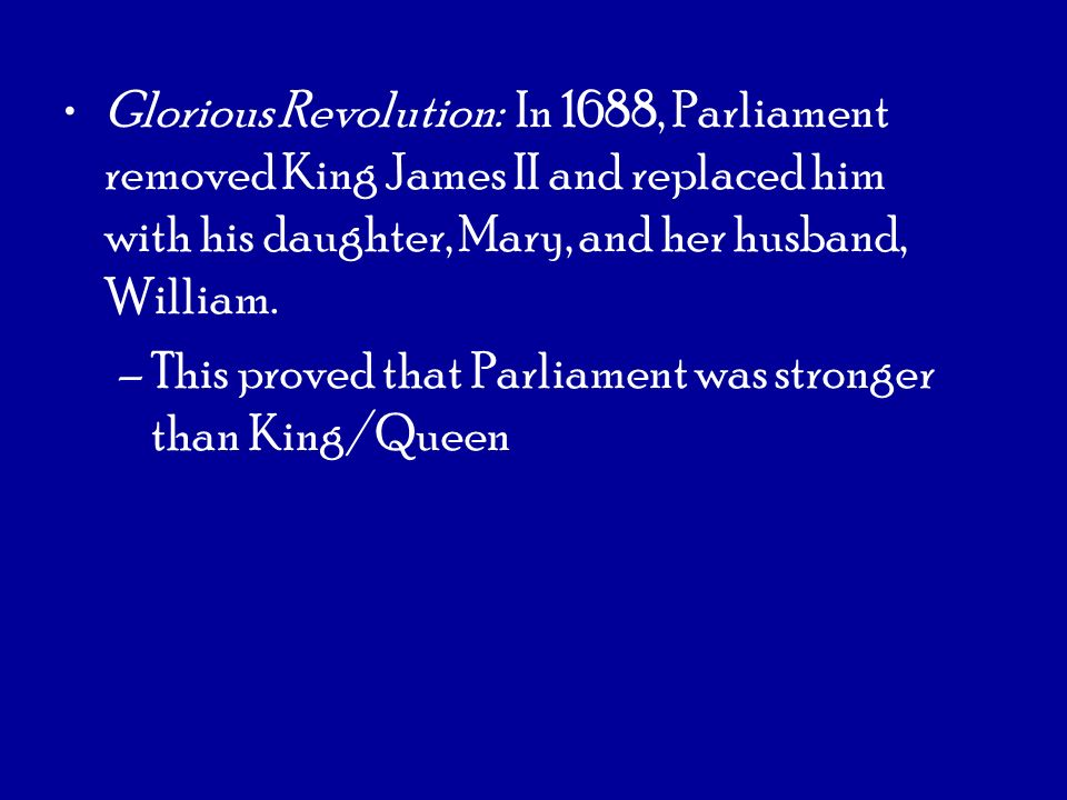 Glorious Revolution: In 1688, Parliament removed King James II and replaced him with his daughter, Mary, and her husband, William. –This proved that P