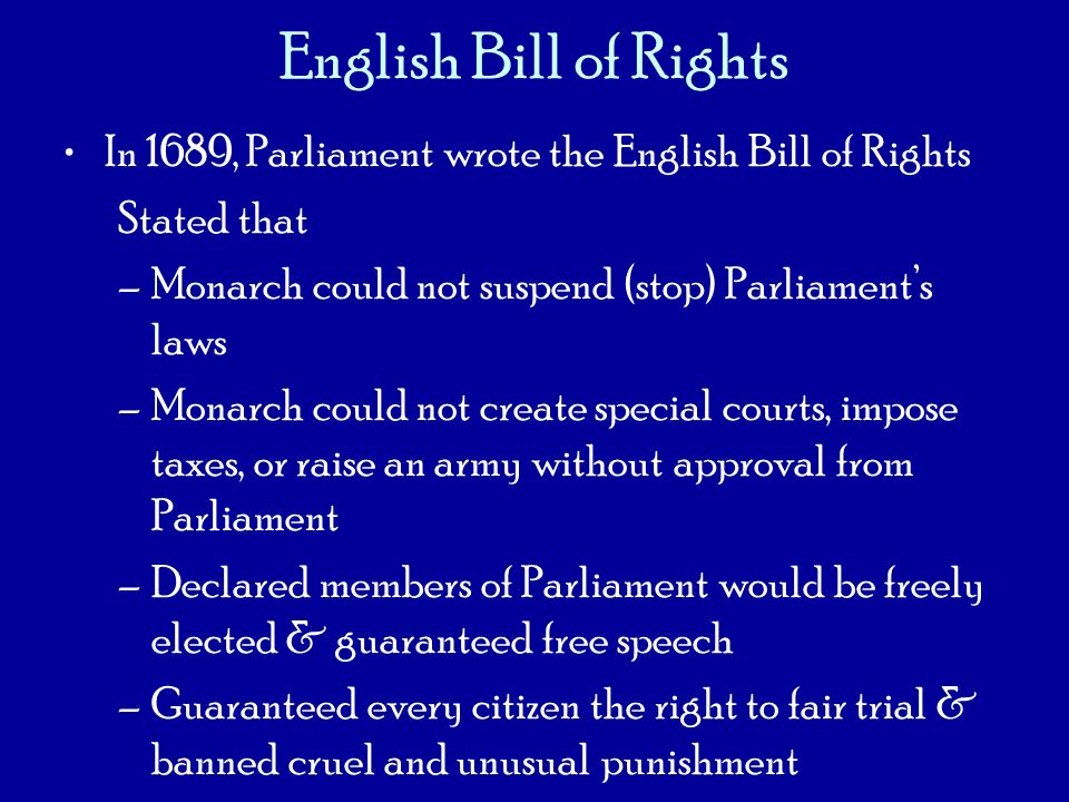 English Bill of Rights In 1689, Parliament wrote the English Bill of Rights Stated that –Monarch could not suspend (stop) Parliaments laws –Monarch co