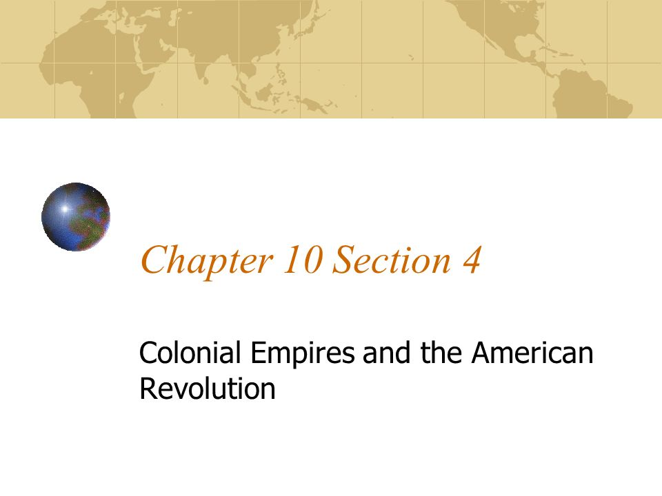 Chapter 10 Section 4 Colonial Empires and the American Revolution