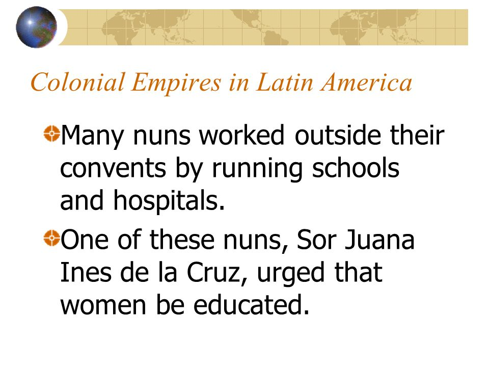 Colonial Empires in Latin America Many nuns worked outside their convents by running schools and hospitals. One of these nuns, Sor Juana Ines de la Cr
