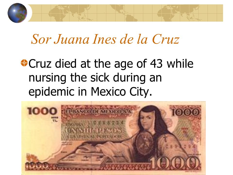 Sor Juana Ines de la Cruz Cruz died at the age of 43 while nursing the sick during an epidemic in Mexico City.
