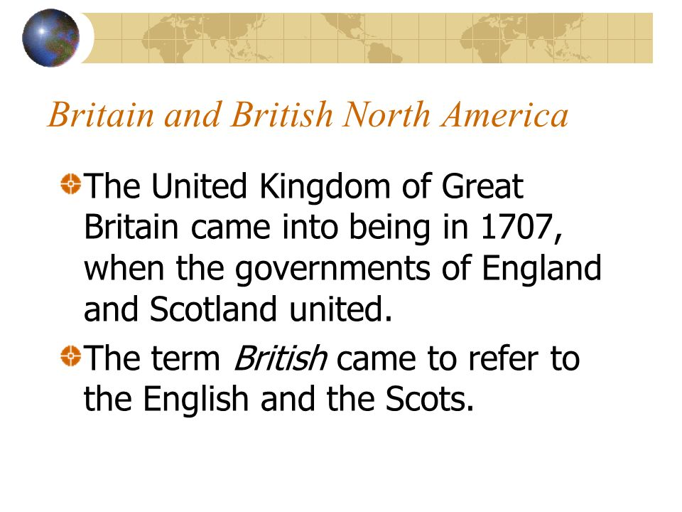Britain and British North America The United Kingdom of Great Britain came into being in 1707, when the governments of England and Scotland united. Th