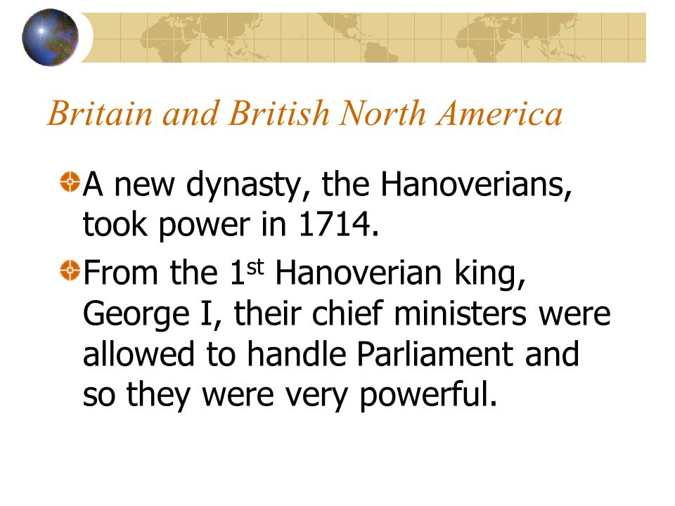Britain and British North America A new dynasty, the Hanoverians, took power in 1714. From the 1 st Hanoverian king, George I, their chief ministers w