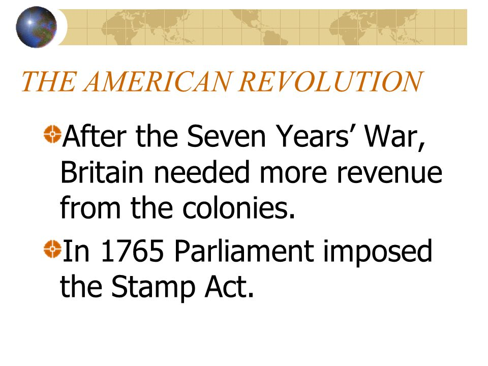 THE AMERICAN REVOLUTION After the Seven Years War, Britain needed more revenue from the colonies. In 1765 Parliament imposed the Stamp Act.