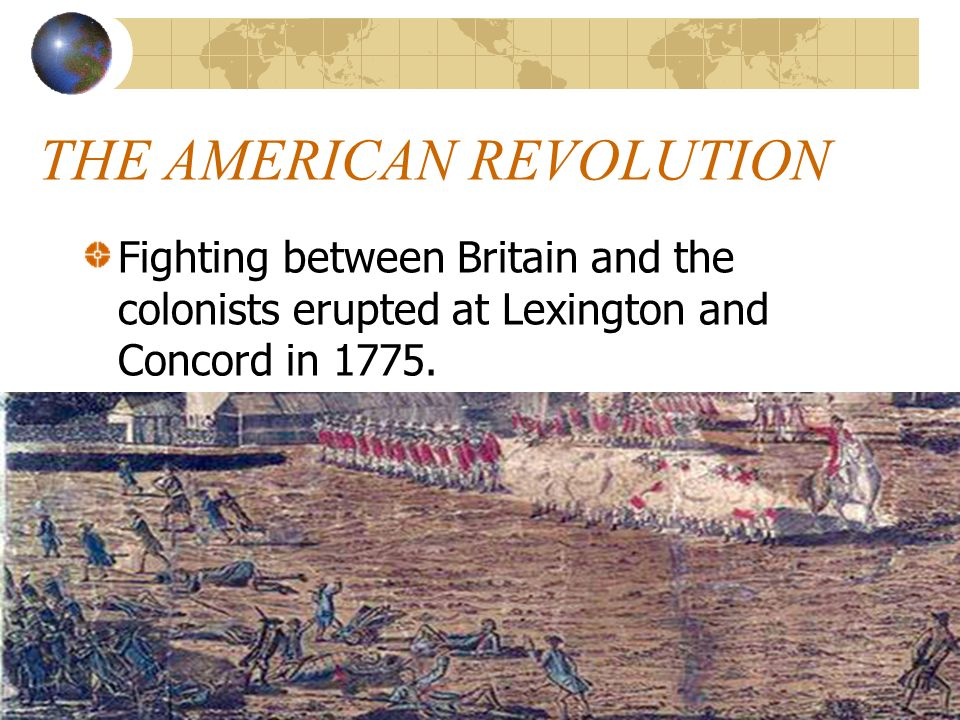 THE AMERICAN REVOLUTION Fighting between Britain and the colonists erupted at Lexington and Concord in 1775.