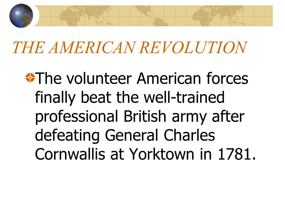 THE AMERICAN REVOLUTION The volunteer American forces finally beat the well-trained professional British army after defeating General Charles Cornwall