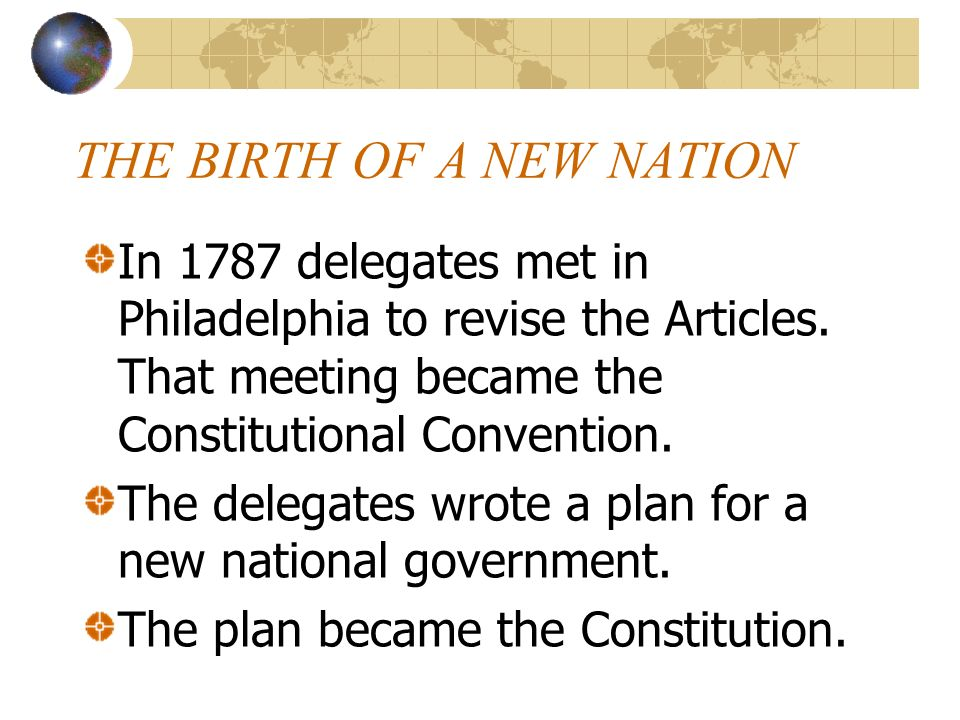 THE BIRTH OF A NEW NATION In 1787 delegates met in Philadelphia to revise the Articles. That meeting became the Constitutional Convention. The delegat
