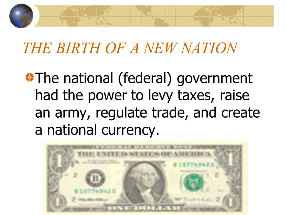 THE BIRTH OF A NEW NATION The national (federal) government had the power to levy taxes, raise an army, regulate trade, and create a national currency