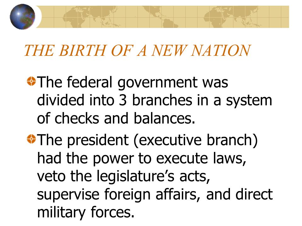 THE BIRTH OF A NEW NATION The federal government was divided into 3 branches in a system of checks and balances. The president (executive branch) had